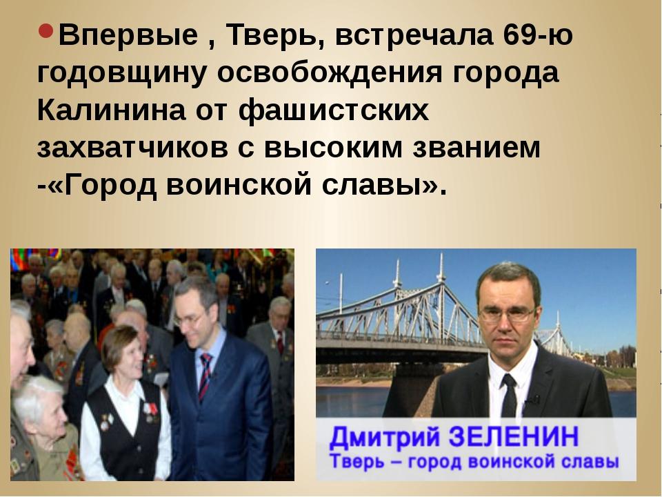 Впервые , Тверь, встречала 69-ю годовщину освобождения города Калинина от фа...