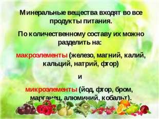 Минеральные вещества входят во все продукты питания. По количественному соста