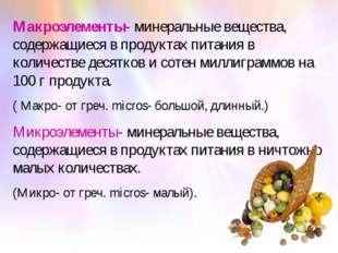 Макроэлементы- минеральные вещества, содержащиеся в продуктах питания в колич