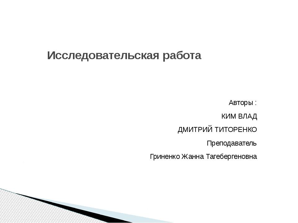 Исследовательская работа Авторы : КИМ ВЛАД ДМИТРИЙ ТИТОРЕНКО Преподаватель Гр...