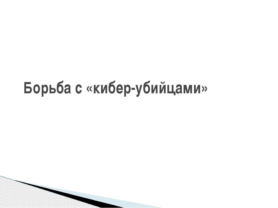 Борьба с «кибер-убийцами»