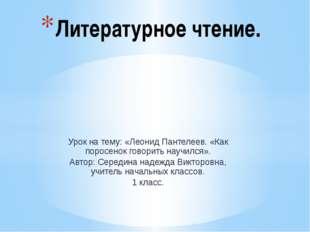 Урок на тему: «Леонид Пантелеев. «Как поросенок говорить научился». Автор: Се