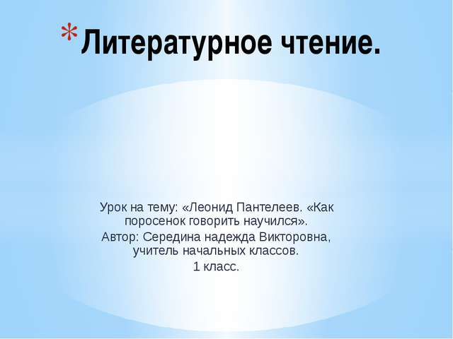 Урок на тему: «Леонид Пантелеев. «Как поросенок говорить научился». Автор: Се...