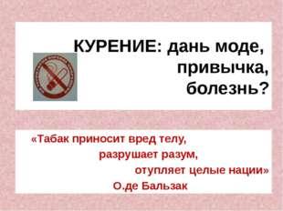 КУРЕНИЕ: дань моде, привычка, болезнь? «Табак приносит вред телу, разрушает р