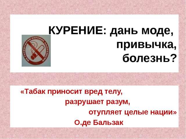 КУРЕНИЕ: дань моде, привычка, болезнь? «Табак приносит вред телу, разрушает р...