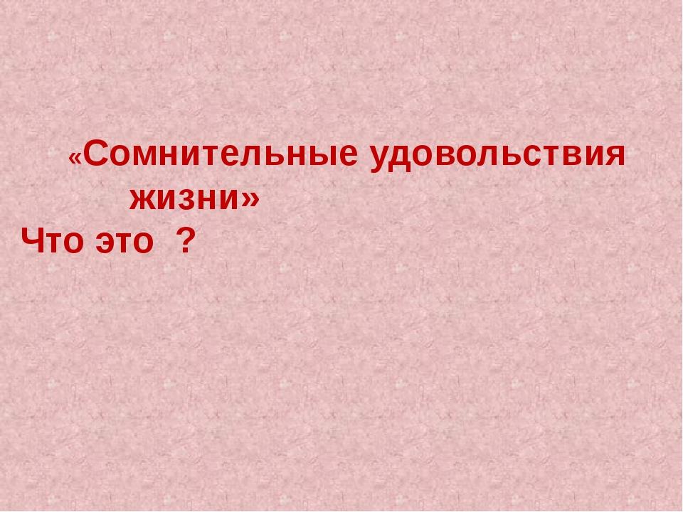 «Сомнительные удовольствия жизни» Что это ?
