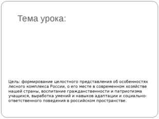 Тема урока: Лесной комплекс Росии Цель: формирование целостного представления