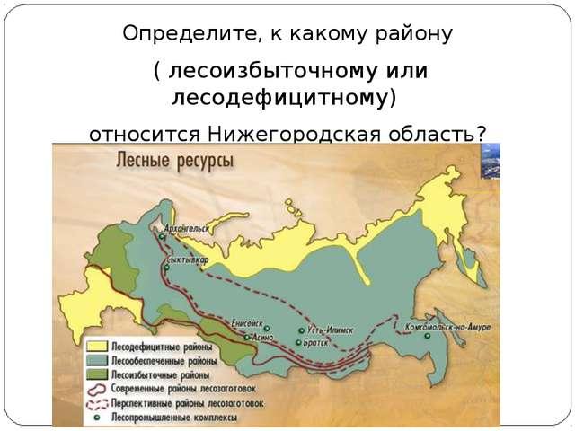 Определите, к какому району ( лесоизбыточному или лесодефицитному) относится...
