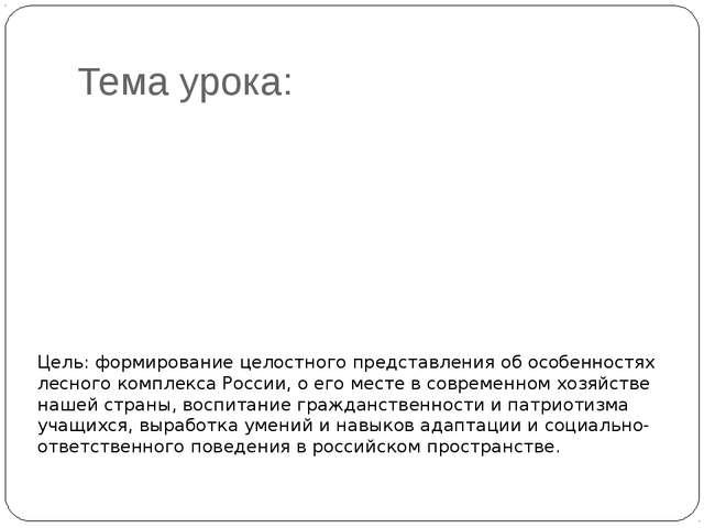 Тема урока: Лесной комплекс Росии Цель: формирование целостного представления...