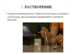 1. РАСТВОРЕНИЕ Получите загрязненную соль. Поместите её в стакан и растворите