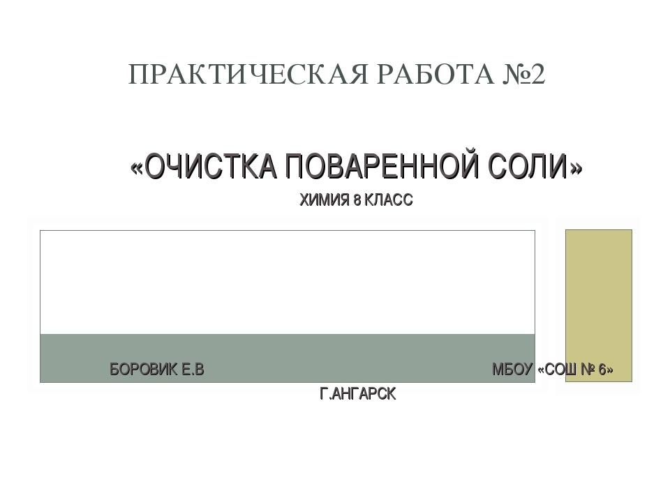 «ОЧИСТКА ПОВАРЕННОЙ СОЛИ» ХИМИЯ 8 КЛАСС БОРОВИК Е.В МБОУ «СОШ № 6» Г.АНГАРСК...