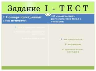 Задание I - Т Е С Т 3. Словарь иностранных слов помогает : а) дать правильное