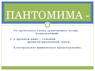 От греческого слова –pantomimes- всему подражающий. 1. в древнем риме – сольн