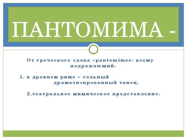 От греческого слова –pantomimes- всему подражающий. 1. в древнем риме – сольн...