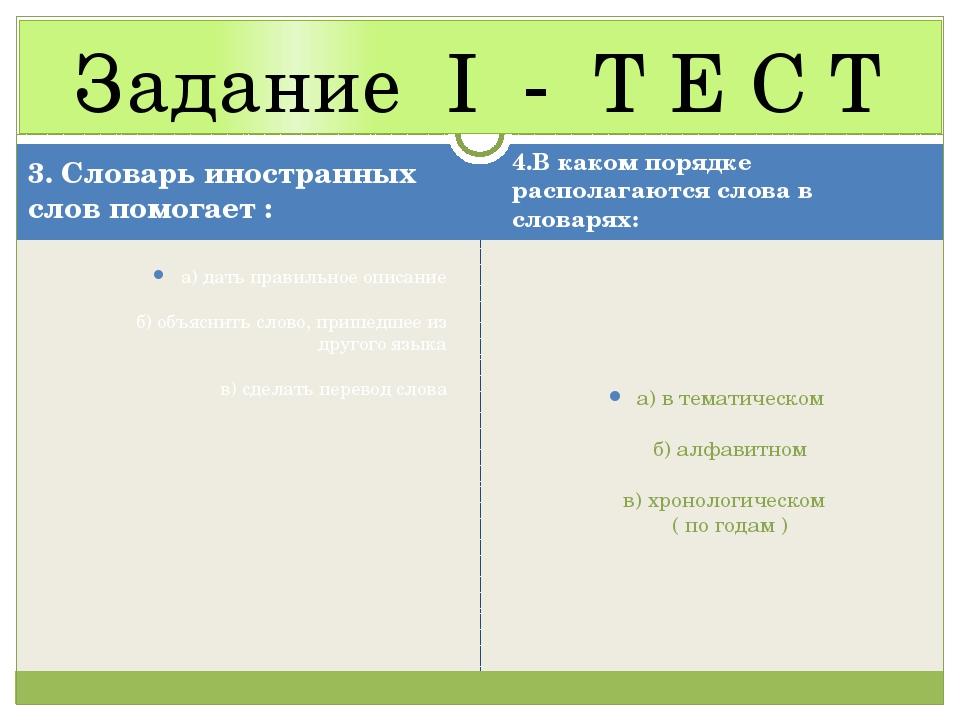 Задание I - Т Е С Т 3. Словарь иностранных слов помогает : а) дать правильное...