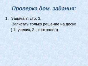 Проверка дом. задания: Задача 7, стр. 3. Записать только решение на доске ( 1