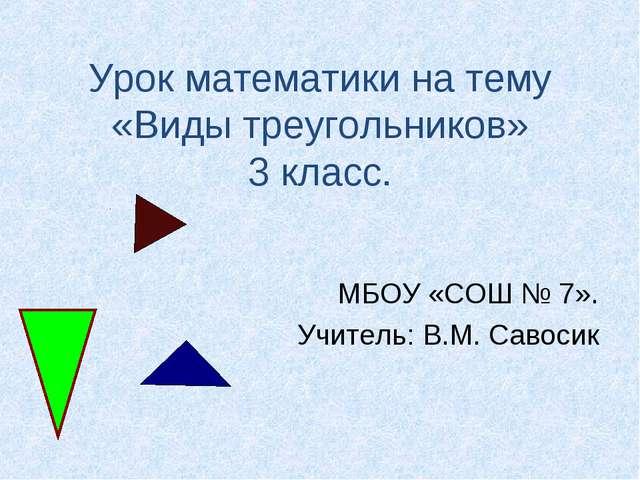 Урок математики на тему «Виды треугольников» 3 класс. МБОУ «СОШ № 7». Учитель...
