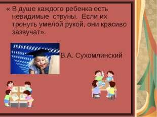 « В душе каждого ребенка есть невидимые струны.Если их тронуть умелой руко
