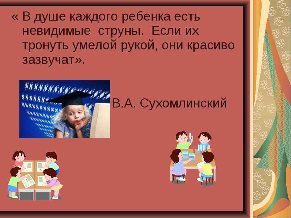 « В душе каждого ребенка есть невидимые струны.Если их тронуть умелой руко...