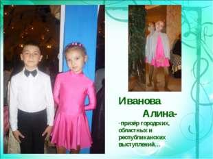 Иванова Алина- призёр городских, областных и республиканских выступлений…