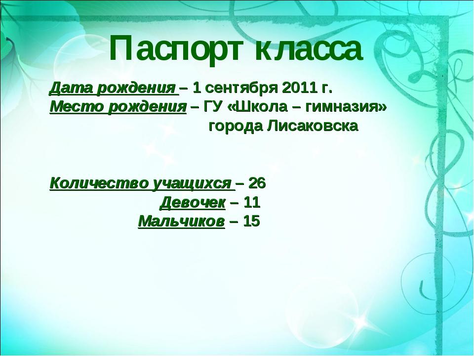 Паспорт класса Дата рождения – 1 сентября 2011 г. Место рождения – ГУ «Школа...