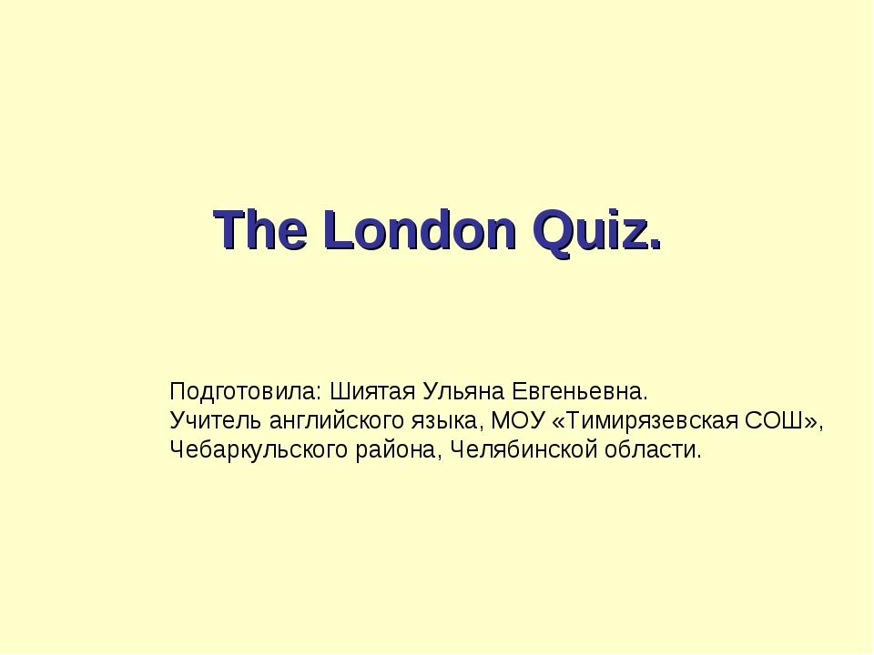 The London Quiz. Подготовила: Шиятая Ульяна Евгеньевна. Учитель английского...