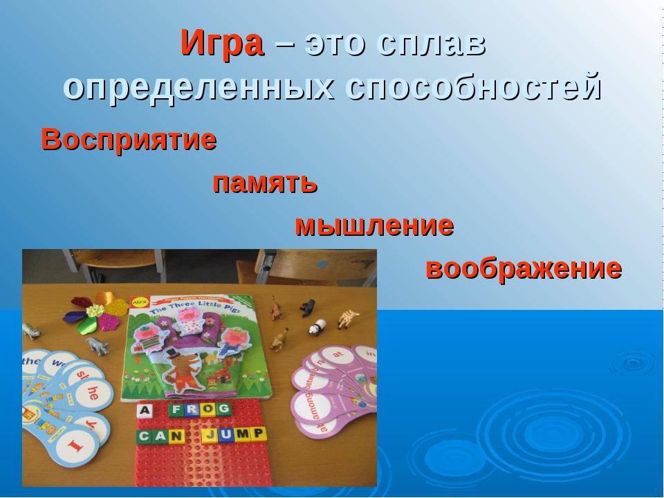 Игра – это сплав определенных способностей Восприятие память мышление воображ...