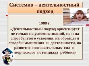 Системно – деятельностный подход 1988 г. «Деятельностный подход ориентирует н