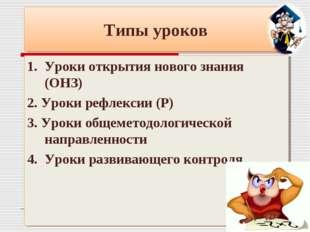 Типы уроков 1. Уроки открытия нового знания (ОНЗ) 2. Уроки рефлексии (Р) 3. У