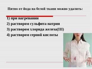 Пятно от йода на белой ткани можно удалить: 1) при нагревании 2) раствором с