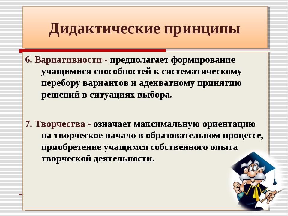 Дидактические принципы 6. Вариативности - предполагает формирование учащимися...