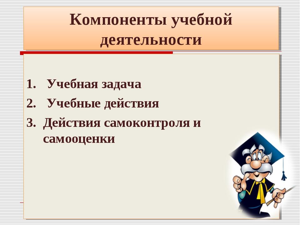 Компоненты учебной деятельности Учебная задача Учебные действия Действия само...