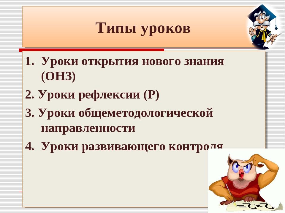 Типы уроков 1. Уроки открытия нового знания (ОНЗ) 2. Уроки рефлексии (Р) 3. У...