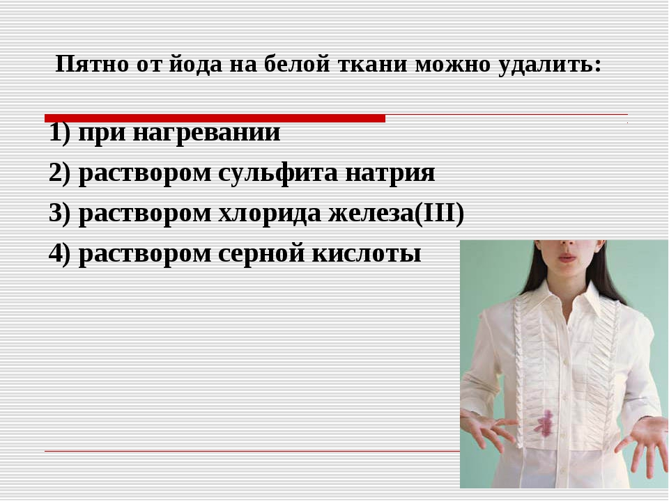 Пятно от йода на белой ткани можно удалить: 1) при нагревании 2) раствором с...