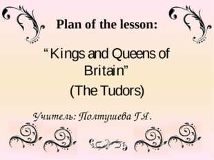 "Plan of the lesson: ""Kings and Queens of Britain"" (The Tudors) Учитель: Полту"