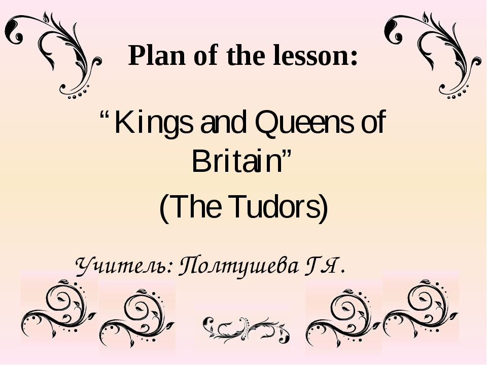 "Plan of the lesson: ""Kings and Queens of Britain"" (The Tudors) Учитель: Полту..."