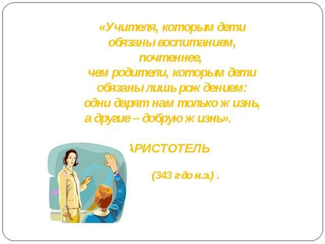 «Учителя, которым дети обязаны воспитанием, почтеннее, чем родители, которым...