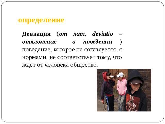 определение Девиация (от лат. deviatio – отклонение в поведении ) поведение,...