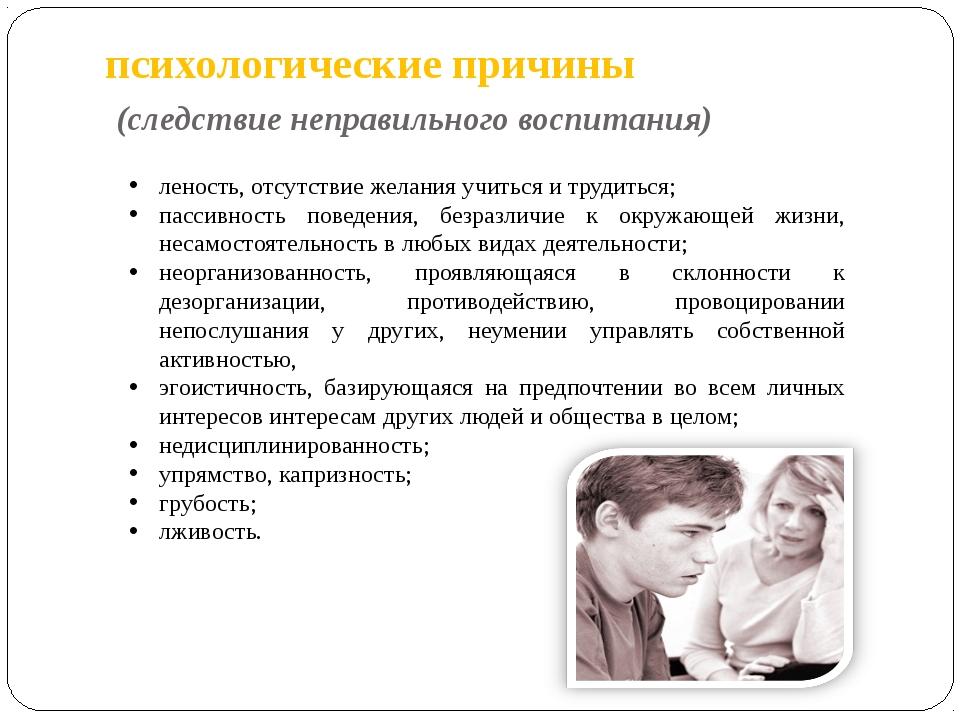 психологические причины (следствие неправильного воспитания) леность, отсутст...