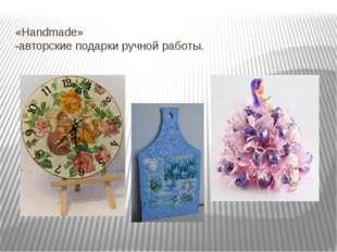 «Handmade» -авторские подарки ручной работы.