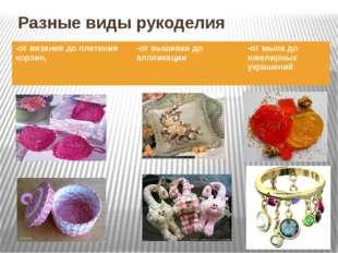 Разные виды рукоделия , -от вязания до плетения корзин, -от вышивки до апплик