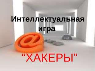 """Интеллектуальная игра """"ХАКЕРЫ"""""""