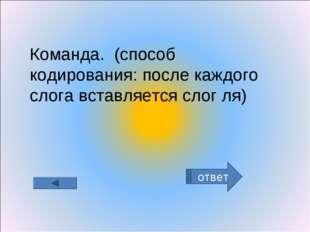 ответ Команда. (способ кодирования: после каждого слога вставляется слог ля)