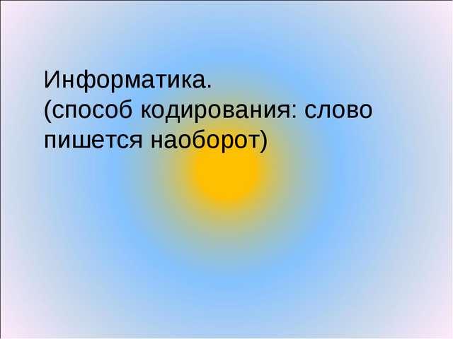 Информатика. (способ кодирования: слово пишется наоборот)