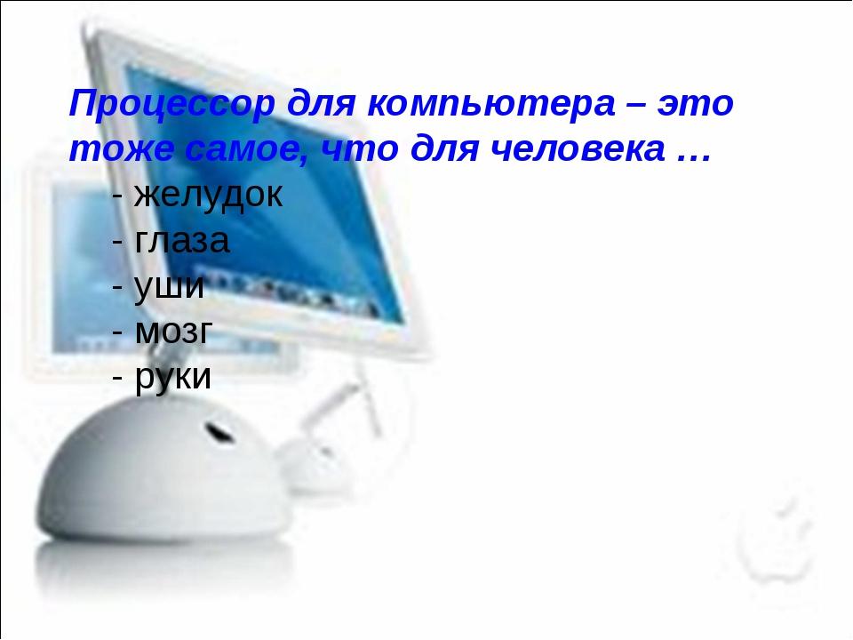 Процессор для компьютера – это тоже самое, что для человека … - желудок - гла...