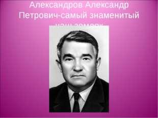 Александров Александр Петрович-самый знаменитый наш земляк