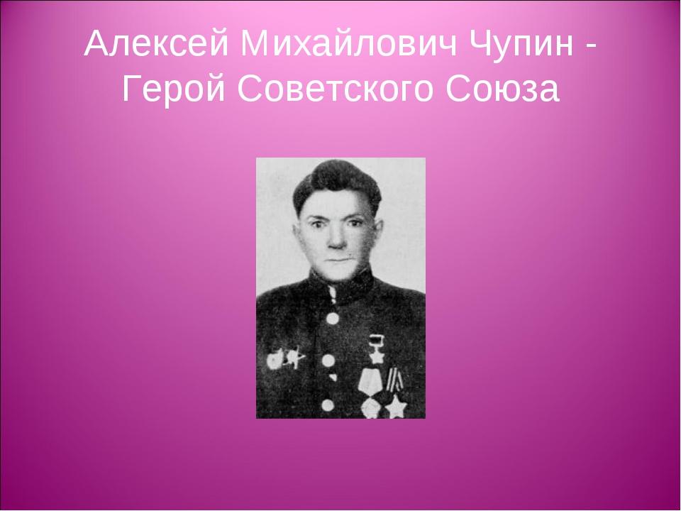 Алексей Михайлович Чупин - Герой Советского Союза