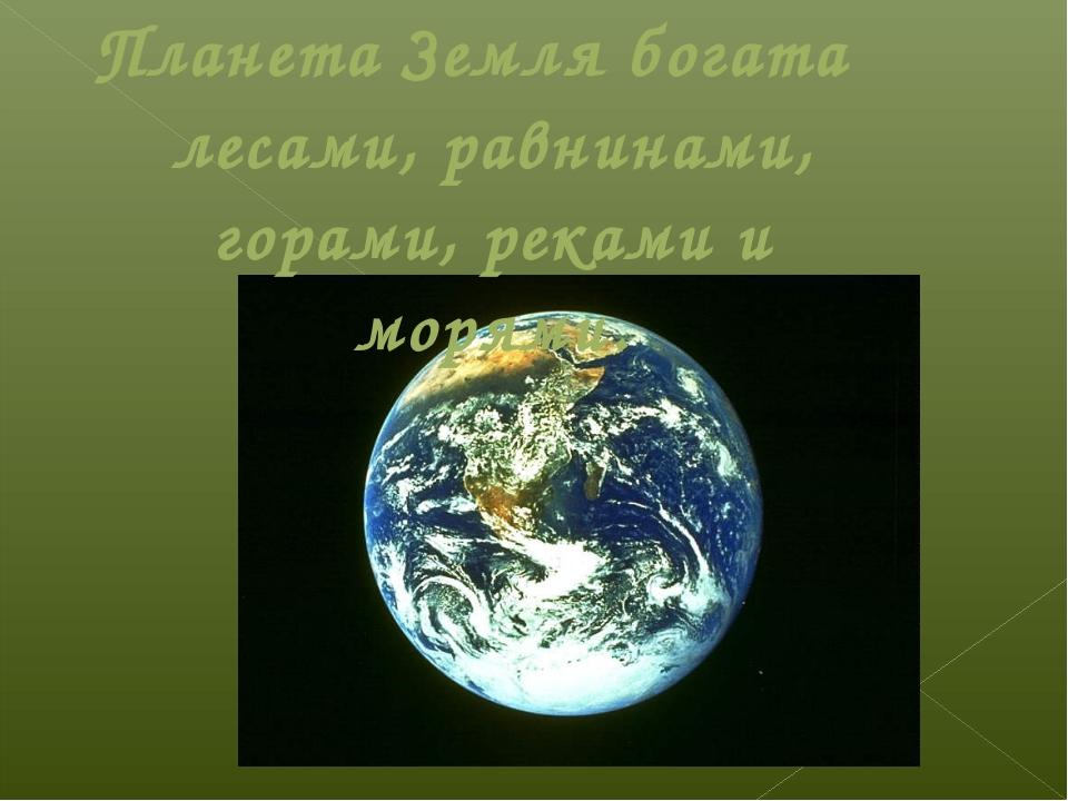 Планета Земля богата лесами, равнинами, горами, реками и морями.