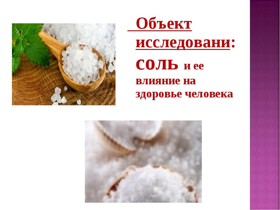 Объект исследовани: соль и ее влияние на здоровье человека