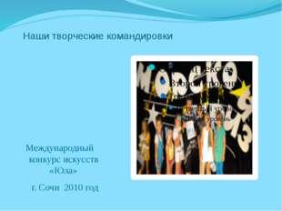 Наши творческие командировки Международный конкурс искусств «Юла» г. Сочи 20